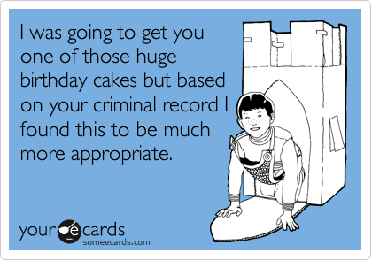 I was going to get you one of those huge birthday cakes but based on your criminal record I found this to be much more appropriate.