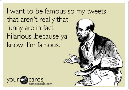 I want to be famous so my tweets that aren't really that funny are in fact hilarious...because ya know, I'm famous.