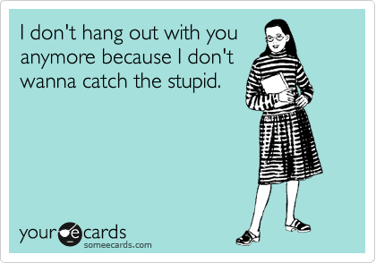 I don't hang out with you  anymore because I don't wanna catch the stupid.