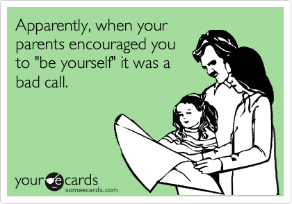 """Apparently, when your  parents encouraged you to """"be yourself"""" it was a bad call."""