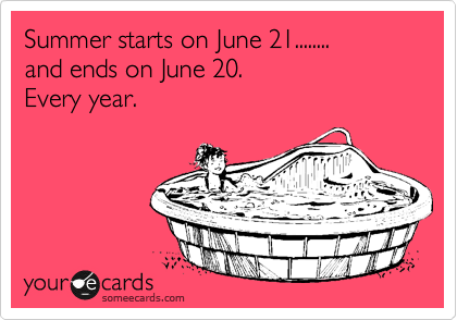 Summer starts on June 21........ and ends on June 20.  Every year.