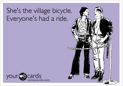 She's the village bicycle. Everyone's had a ride.