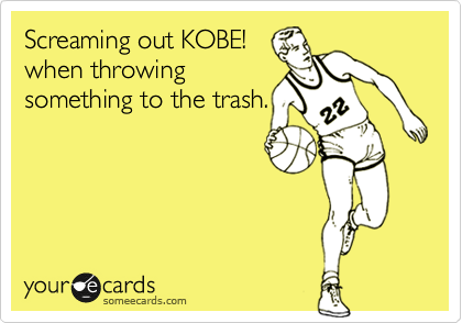 Screaming out KOBE! when throwing something to the trash.