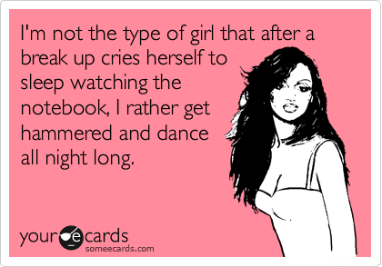 I'm not the type of girl that after a break up cries herself to sleep watching the notebook, I rather get hammered and dance all night long.