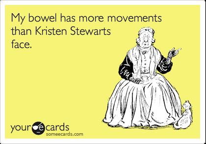 My bowel has more movements than Kristen Stewarts face.