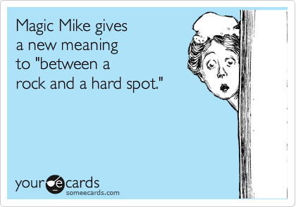 "Magic Mike gives  a new meaning to ""between a rock and a hard spot."""