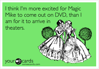 I think I'm more excited for Magic Mike to come out on DVD, than I am for it to arrive in theaters.