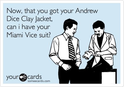 Now, that you got your Andrew Dice Clay Jacket, can i have your Miami Vice suit?