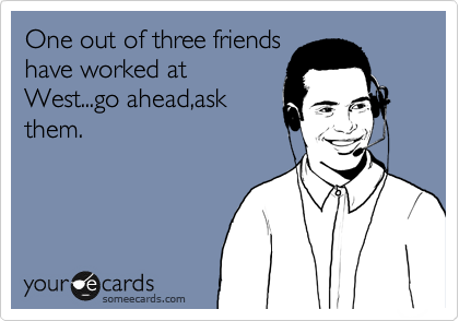 One out of three friends have worked at West...go ahead,ask them.