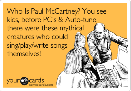 Who Is Paul McCartney? You see kids, before PC's & Auto-tune, there were these mythical  creatures who could  sing/play/write songs themselves!