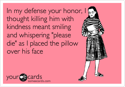 "In my defense your honor, I thought killing him with kindness meant smiling and whispering ""please die"" as I placed the pillow over his face"