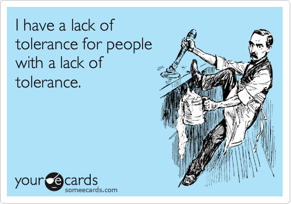 I have a lack of  tolerance for people  with a lack of  tolerance.