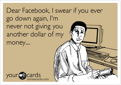 Dear Facebook, I swear if you ever go down again, I'm never not giving you another dollar of my money....