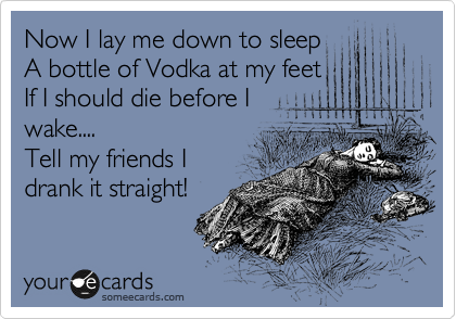 Now I lay me down to sleep A bottle of Vodka at my feet If I should die before I wake.... Tell my friends I  drank it straight!