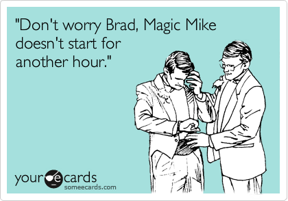 """""""Don't worry Brad, Magic Mike doesn't start for another hour."""""""