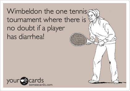 Wimbeldon the one tennis tournament where there is no doubt if a player has diarrhea!