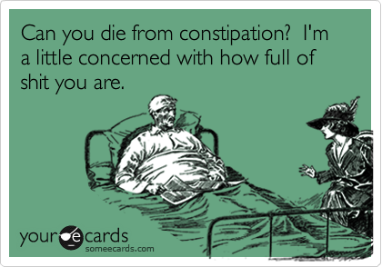 Can you die from constipation?  I'm a little concerned with how full of shit you are.