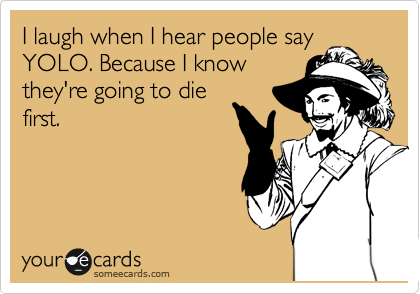 I laugh when I hear people say YOLO. Because I know they're going to die first.