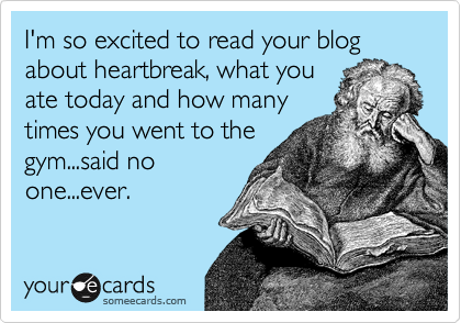 I'm so excited to read your blog about heartbreak, what you ate today and how many times you went to the gym...said no one...ever.