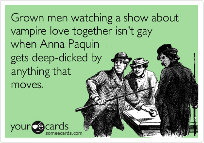 Grown men watching a show about vampire love together isn't gay when Anna Paquin gets deep-dicked by anything that moves.