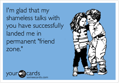 """I'm glad that my shameless talks with you have successfully landed me in permanent """"friend zone."""""""