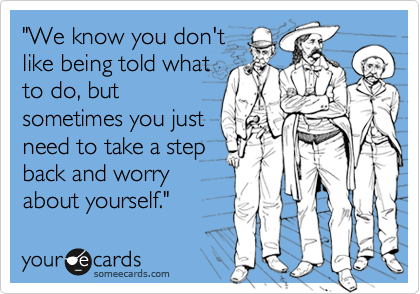 """""""We know you don't like being told what to do, but sometimes you just need to take a step back and worry about yourself."""""""