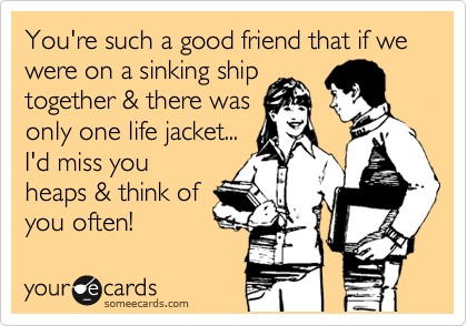 You're such a good friend that if we were on a sinking ship together & there was only one life jacket...  I'd miss you heaps & think of you often!