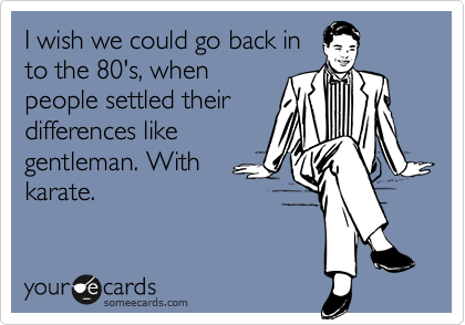 I wish we could go back in to the 80's, when people settled their differences like gentleman. With karate.