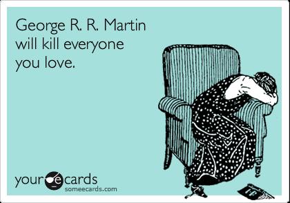 George R. R. Martin will kill everyone you love.