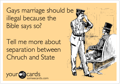 Gays marriage should be illegal because the Bible says so?     Tell me more about separation between Chruch and State