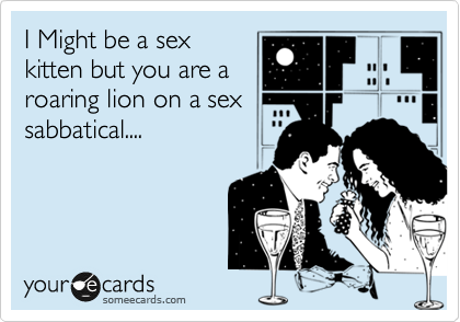 I Might be a sex kitten but you are a roaring lion on a sex sabbatical....