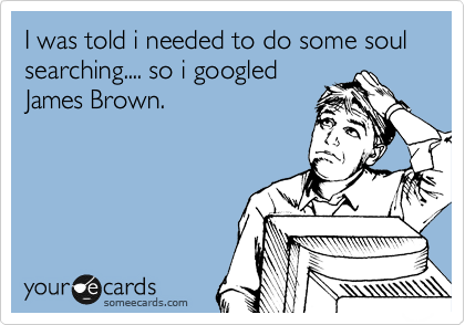 I was told i needed to do some soul searching.... so i googled James Brown.