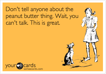 Don't tell anyone about the peanut butter thing. Wait, you can't talk. This is great.