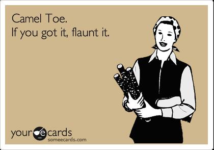 Camel Toe. If you got it, flaunt it.