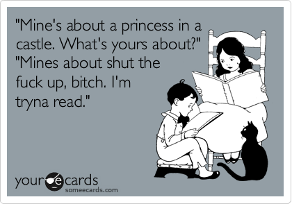 """Mine's about a princess in a  castle. What's yours about?"" ""Mines about shut the fuck up, bitch. I'm tryna read."""
