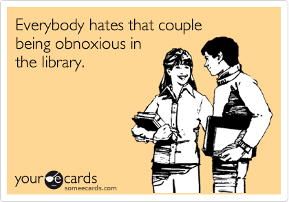 Everybody hates that couple  being obnoxious in  the library.