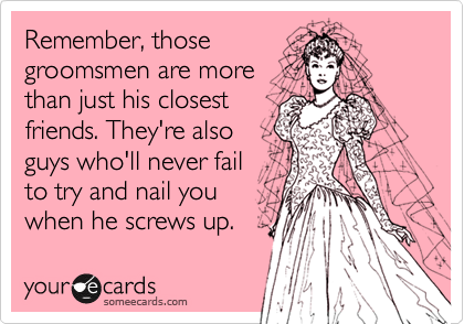 Remember, those groomsmen are more than just his closest friends. They're also guys who'll never fail to try and nail you when he screws up.