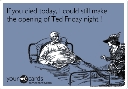 If you died today, I could still make the opening of Ted Friday night !