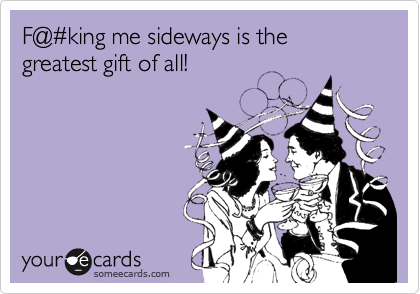 F@%23king me sideways is the greatest gift of all!