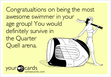 Congratualtions on being the most awesome swimmer in your age group! You would definitely survive in the Quarter Quell arena.