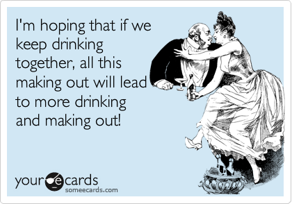 I'm hoping that if we keep drinking together, all this making out will lead to more drinking and making out!