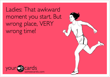 Ladies: That awkward moment you start. But wrong place, VERY wrong time!