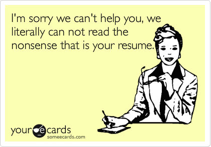 I'm sorry we can't help you, we literally can not read the  nonsense that is your resume.