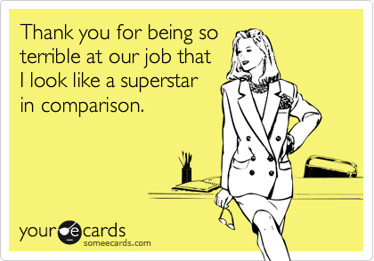 Thank you for being so  terrible at our job that  I look like a superstar in comparison.