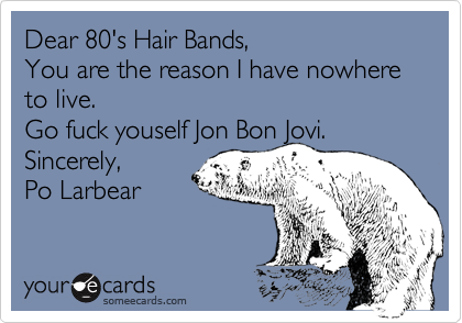 Dear 80's Hair Bands, You are the reason I have nowhere to live.  Go fuck youself Jon Bon Jovi. Sincerely,  Po Larbear