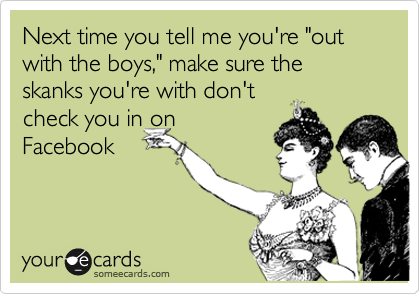 "Next time you tell me you're ""out with the boys,"" make sure the skanks you're with don't check you in on Facebook"