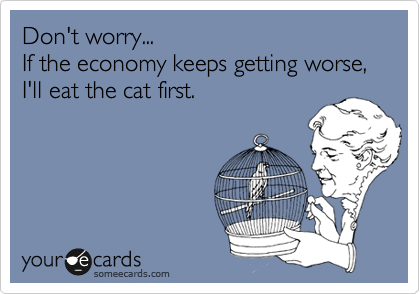 Don't worry... If the economy keeps getting worse, I'll eat the cat first.