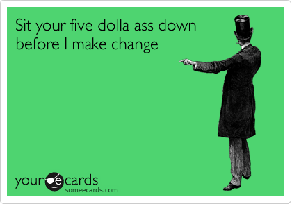 Sit your five dolla ass down  before I make change