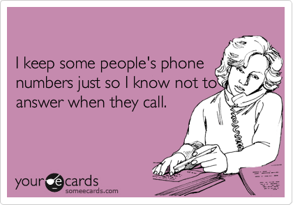 I keep some people's phone numbers just so I know not to answer when they call.