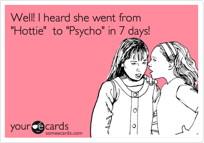 "Well! I heard she went from ""Hottie""  to ""Psycho"" in 7 days!"